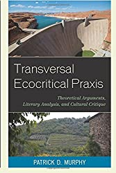 Transversal Ecocritical Praxis: Theoretical Arguments, Literary Analysis, and Cultural Critique (Ecocritical Theory and Practice) by Patrick D. Murphy (2015-09-11)