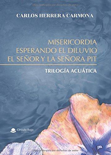 MISERICORDIA, ESPERANDO EL DILUVIO Y EL SEÑOR Y LA SEÑORA PIT: Trilogía acuática