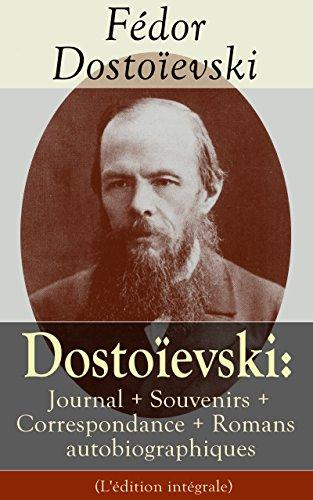 Dostoevski: Journal + Souvenirs + Correspondance + Romans autobiographiques (L'dition intgrale): Souvenirs de la maison des morts, Le Joueur, Journal ... Annales de Ptersbourg, Lettres, Articles