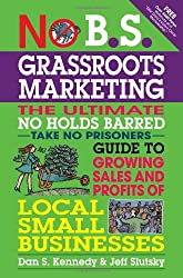 No B.S. Grassroots Marketing: Ultimate No Holds Barred Take No Prisoners Guide to Growing Sales and Profits of Local Small Businesses