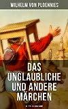 Das Unglaubliche und andere Märchen (51 Titel in einem Band): Der Hasenhirt, Der Traum des Wolfes, Das Unglaubliche, Der getreue Paul, Die zwölf Brüder, ... Das graue Männchen, Fürchten lernen...