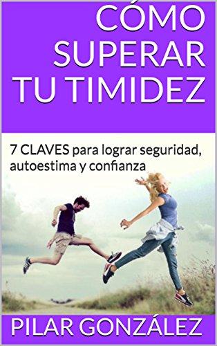 CÓMO SUPERAR TU TIMIDEZ: 7 CLAVES para lograr seguridad, autoestima y confianza por Pilar González