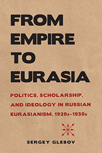 From Empire to Eurasia: Politics, Scholarship, and Ideology in Russian Eurasianism, 1920s 1930s