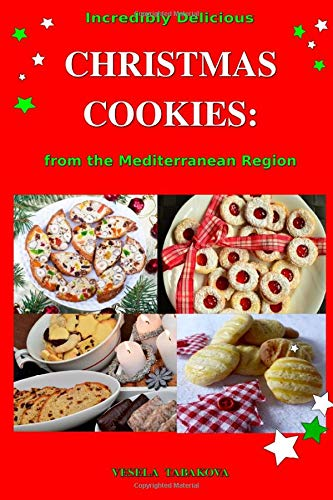 Incredibly Delicious Christmas Cookies from the Mediterranean Region: Simple Recipes for the Best Homemade Cookies, Cakes, Sweets and Christmas Treats (Easy Dessert Cookbook)