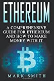 Ethereum: A Comprehensive Guide For Ethereum And How To Make Money With It (Blockchain, Bitcoin, Cryptocurrency)
