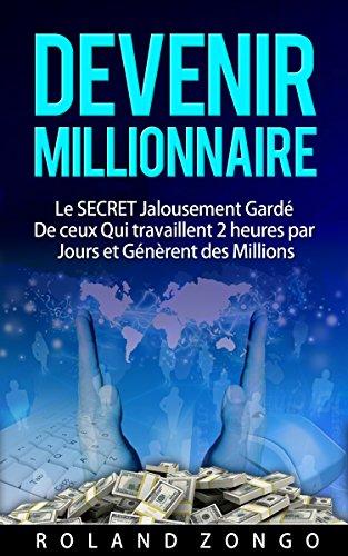 Devenir Millionnaire : Le SECRET Jalousement Gardé de Ceux qui Travaillent  2 heures par Jours et génèrent des Millions D'Euros par MOIS !: Enfin Revelé !