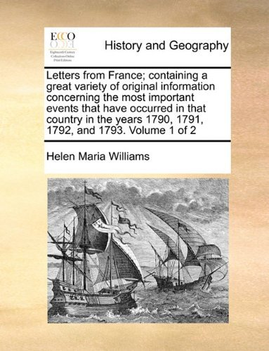 Letters from France; containing a great variety of original information concerning the most important events that have occurred in that country in the years 1790, 1791, 1792, and 1793. Volume 1 of 2 by Helen Maria Williams (29-May-2010) Paperback
