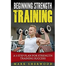 Beginning Strength Training: A 5 Step Plan for Strength Training Success (English Edition)