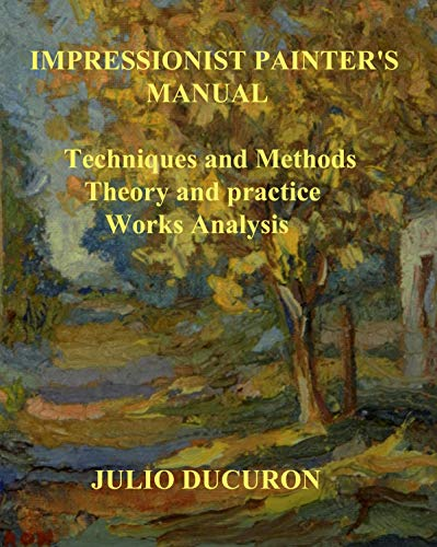 IMPRESSIONIST PAINTER'S MANUAL: Techniques and Methods. Theory and practice. Works Analysis. (English Edition)