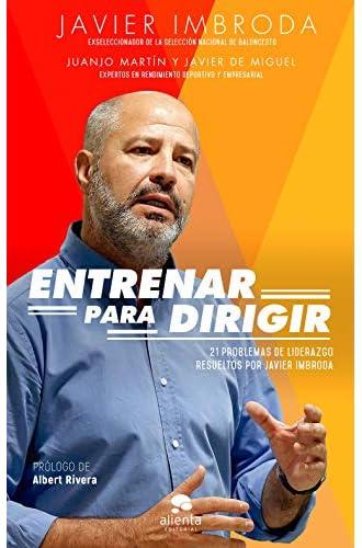 Descargar gratis Entrenar para dirigir: 21 problemas de liderazgo resueltos por Javier Imbroda de Javier Imbroda Ortiz