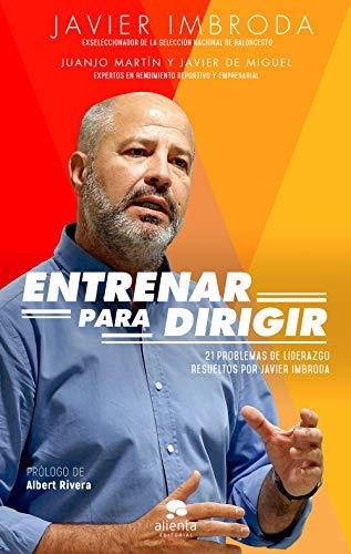 Entrenar para dirigir: 21 problemas de liderazgo resueltos por Javier Imbroda (COLECCION ALIENTA) por Javier Imbroda Ortiz