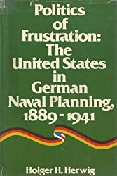 Politics of frustration: The United States in German naval planning, 1889-1941