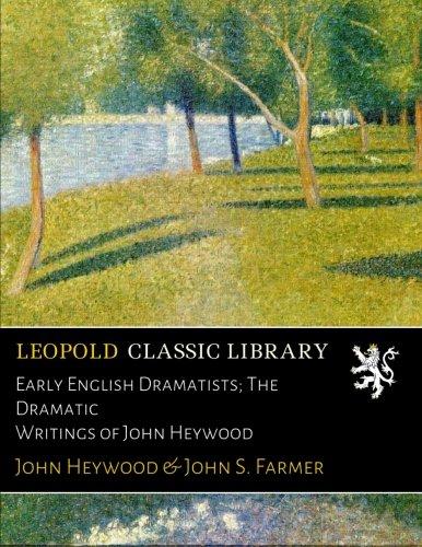 Early English Dramatists; The Dramatic Writings of John Heywood por John Heywood