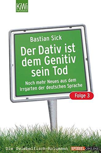 Der Dativ ist dem Genitiv sein Tod. Folge 3. Noch mehr aus dem Irrgarten der deutschen Sprache