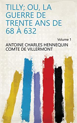 Tilly; ou, La guerre de trente ans de 68 à 632 Volume 1 (French ...
