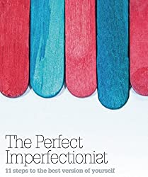 The Perfect Imperfectionist 2016: 11 steps to the best version of yourself