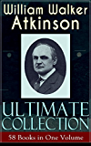 WILLIAM WALKER ATKINSON Ultimate Collection - 58 Books in One Volume: The Power of Concentration, The Key To Mental Power Development & Efficiency, Thought-Force ... Raja Yoga, Self-Healing by Thought Force...