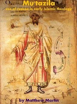 Mu'tazila - use of reason in early Islamic theology (English Edition) par [Martin, Matthew]