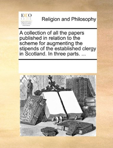 A collection of all the papers published in relation to the scheme for augmenting the stipends of the established clergy in Scotland. In three parts. ...
