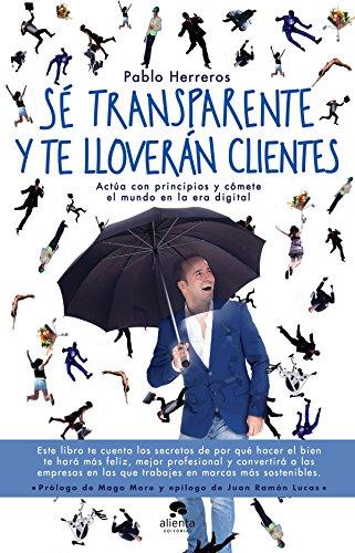 Sé transparente y te lloverán clientes: Actúa con principios y cómete el mundo en la era digital (COLECCION ALIENTA) por Pablo Herreros Laviña