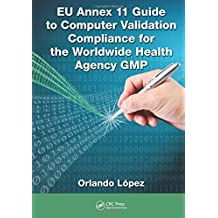 EU Annex 11 Guide to Computer Validation Compliance for the Worldwide Health Agency GMP by Orlando Lopez (2015-04-06)