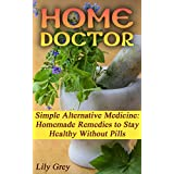 Home Doctor: Simple Alternative Medicine: Homemade Remedies to Stay Healthy Without Pills: (The Science Of Natural Healing, Natural Healing Products) (Medicinal ... Herb Books, Herb Medicine) (English Edition)