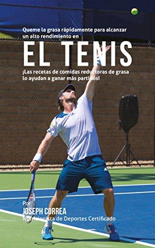 Queme la grasa rápidamente para alcanzar un alto rendimiento en el Tenis: ¡Las recetas de comidas reductoras de grasa lo ayudan a ganar más partidos! por Joseph Correa (Nutricionista de Deportes Certificado)