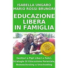 EDUCAZIONE LIBERA IN FAMIGLIA: Genitori e Figli Liberi e Felici. Strategie Di Educazione Parentale, Homeschooling e Unschooling (Collana della libertà Vol. 1)