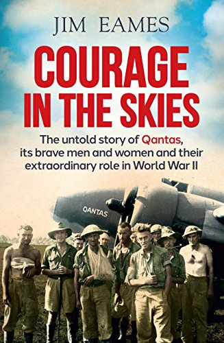 Courage in the Skies: The untold story of Qantas, its brave men and women and their extraordinary role in World War II: The Untold Story of Qantas, it's ... Role in World War II (English Edition)