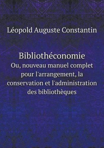 Bibliotheconomie Ou, Nouveau Manuel Complet Pour L'Arrangement, La Conservation Et L'Administration Des Bibliotheques par Leopold Auguste Constantin