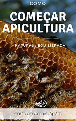 Como Começar a Apicultura - Como crescer um apiário : Como crescer um apiário - para quem quer ter sucesso com apicultura equilibrada e natural (Portuguese Edition)