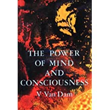 The Power of Mind and Consciousness (Vee Van Dam Trilogy)