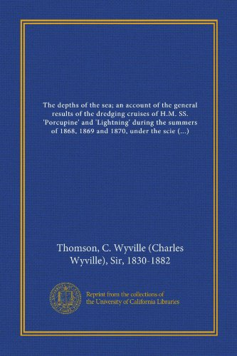 The depths of the sea; an account of the general results of the dredging cruises of H.M. SS. 'Porcupine' and 'Lightning' during the summers of 1868, ... J. Gwyn Jeffreys, and Dr. Wyville...