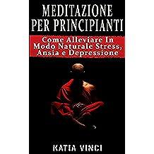 MEDITAZIONE: Meditare Per Vincere Stress, Ansia e Depressione - Guida Passo Passo (Mindfulness): Meditazione Per Principianti: Come Alleviare In Modo Naturale ... Depressione, Meditazione guidata, Stress)