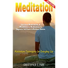 Meditation: Spiritual Meditation, & Mindfulness Meditation - Improve Your: Self Love, & Stress.  Meditation Techniques for Everyday Use (Meditation for ... for Beginners Book 1) (English Edition)
