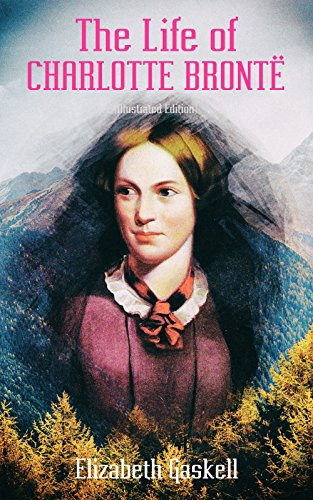 The Life of Charlotte Brontë (Illustrated Edition): Delightful Biography of the Author of Jane Eyre by One of Her Closest Friends