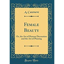 Female Beauty: Or, the Art of Human Decoration and the Art of Pleasing (Classic Reprint)