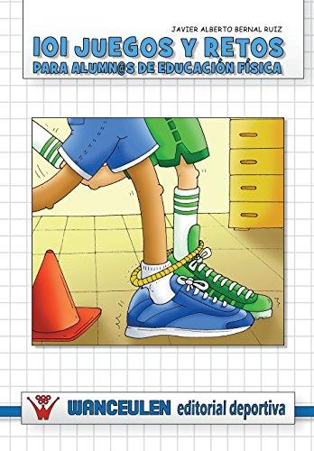 101 Juegos Y Retos Para Alumn@S De Educacion Fisica por Javier Alberto Bernal Ruiz