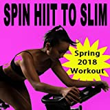 Spin H.I.I.T. To Slim (Spring 2018 Workout - Spinning the Best Indoor Cycling Music in the Mix) & DJ Mix