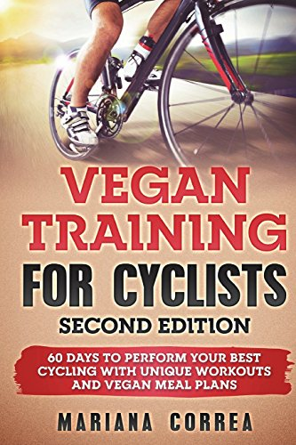 VEGAN TRAINING  FoR CYCLISTS SECOND EDITION: 60 DAYS To PERFORM YOUR BEST CYCLING WITH UNIQUE WORKOUTS AND VEGAN MEAL PLANS