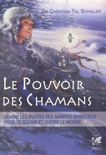 Le pouvoir des chamans : Ouvrir les portes des mondes spirituels, pour se guérir et guérir notre planète par Christian Tal Schaller