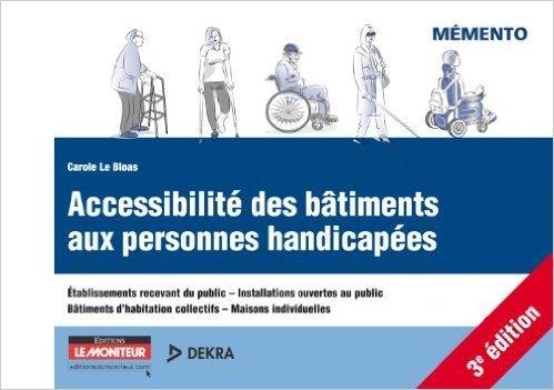 Accessibilit des btiments aux personnes handicapes: Etablissement recevant du public - Installations ouvertes au public - Btiments d'habitation c de Carole Le Bloas ( 13 juin 2012 )
