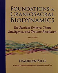 Foundations in Craniosacral Biodynamics, Volume Two: The Sentient Embryo, Tissue Intelligence, and Trauma Resolution: 2 by Franklyn Sills (2013-02-07)