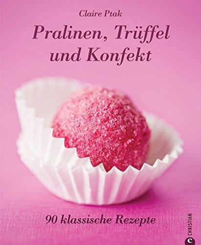 Pralinen, Trüffel und Konfekt: 90 klassische Rezepte.