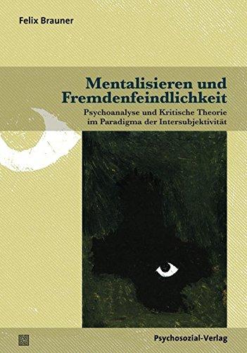 Mentalisieren und Fremdenfeindlichkeit: Psychoanalyse und Kritische Theorie im Paradigma der Intersubjektivität (Psyche und Gesellschaft)