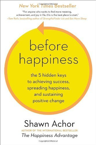 Before Happiness: The 5 Hidden Keys to Achieving Success, Spreading Happiness, and Sustaining Positive Change by Achor, Shawn (2013) Hardcover