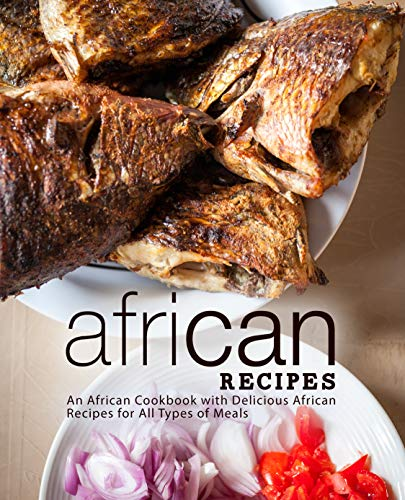 African Recipes: An African Cookbook with Delicious African Recipes for All Types of Meals (2nd Edition) (English Edition)