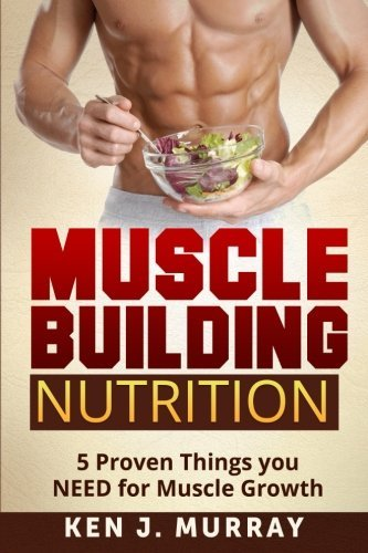 Muscle Building Nutrition: 5 Proven Things you NEED for Muscle Growth by Ken J. Murray (2014-05-05) par Ken J. Murray