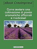 Come avviare una coltivazione di piante aromatiche, officinali e medicinali: Il business delle piante aromatiche: varietà di piante, fasi coltivazione, ... con una coltivazione di piante officinali.