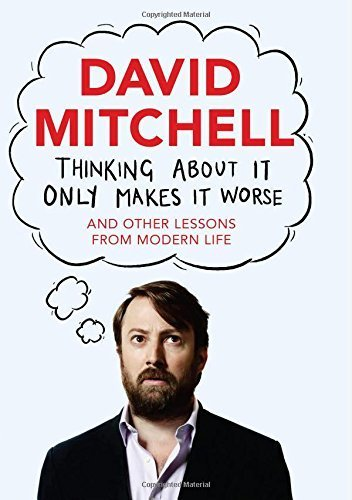 Thinking About It Only Makes It Worse: And Other Lessons from Modern Life by Mitchell, David (2014) Hardcover